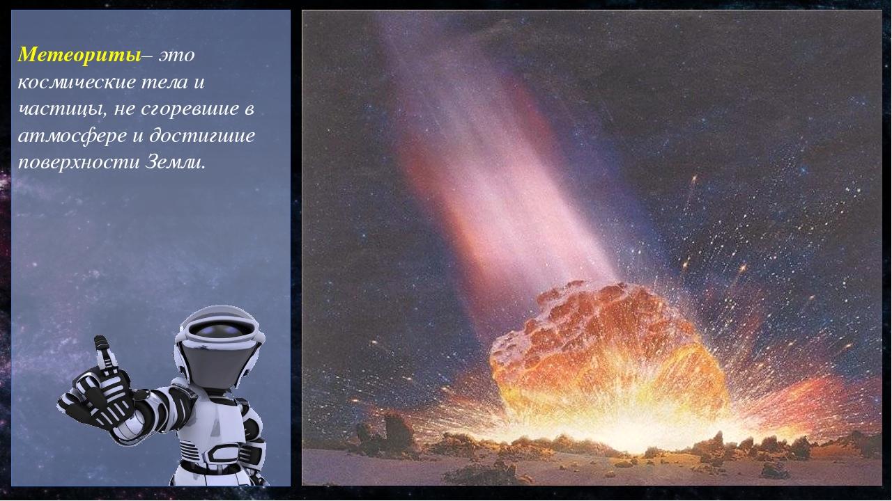 Метеориты– это космические тела и частицы, не сгоревшие в атмосфере и достиг...