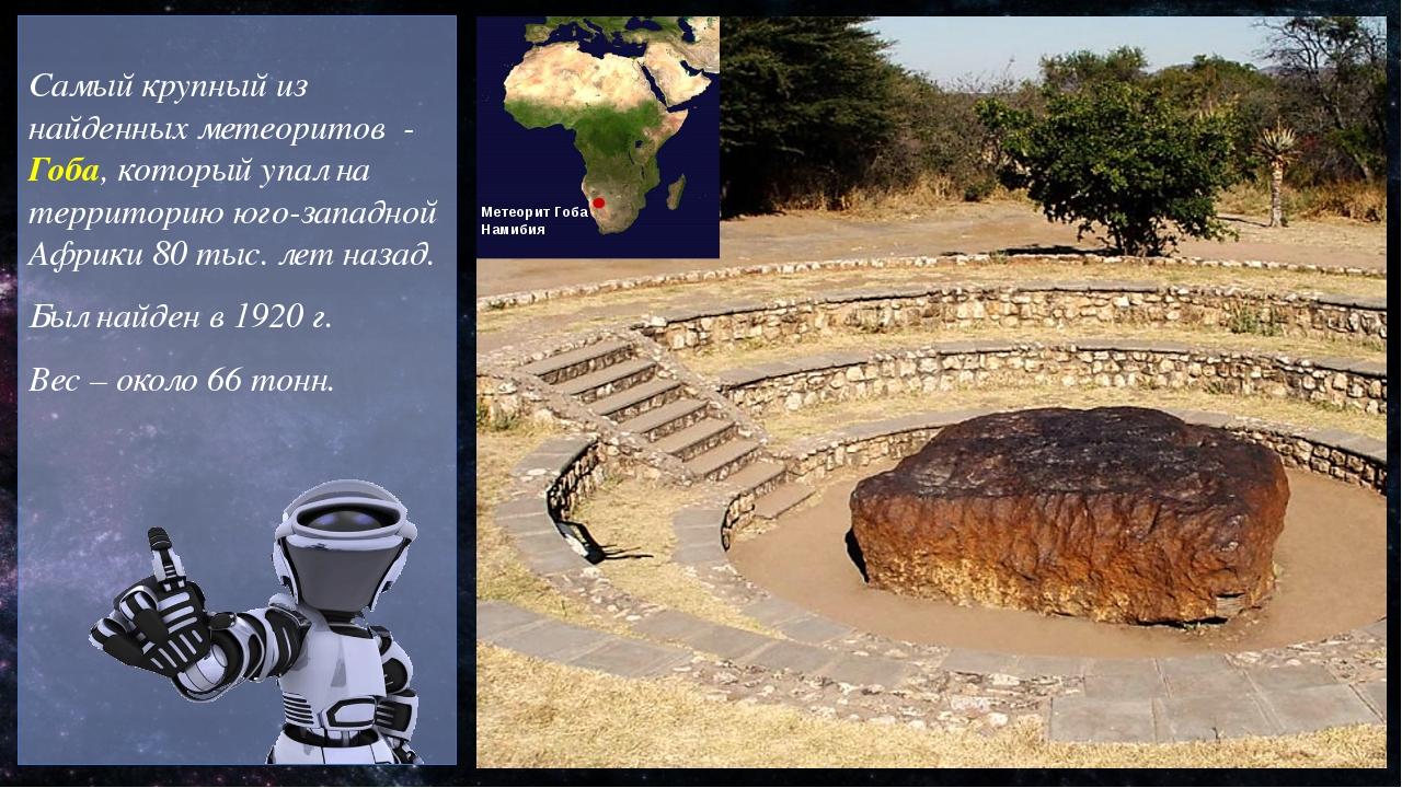 Самый крупный из найденных метеоритов - Гоба, который упал на территорию юго...