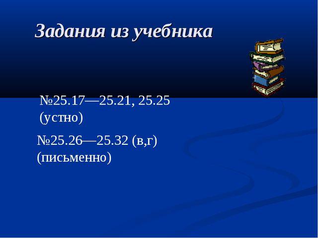 Задания из учебника №25.17—25.21, 25.25 (устно) №25.26—25.32 (в,г) (письменно)