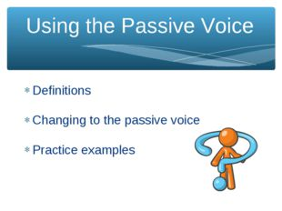 Using the Passive Voice Definitions Changing to the passive voice Practice ex