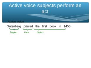 Active voice subjects perform an act Gutenberg printed the first book in 1458