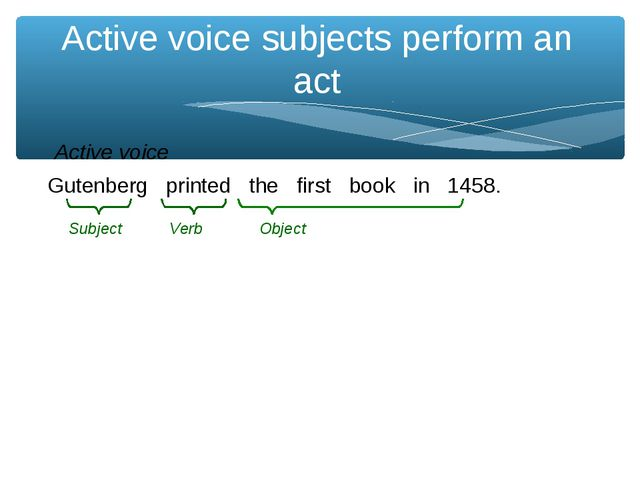 Active voice subjects perform an act Gutenberg printed the first book in 1458...