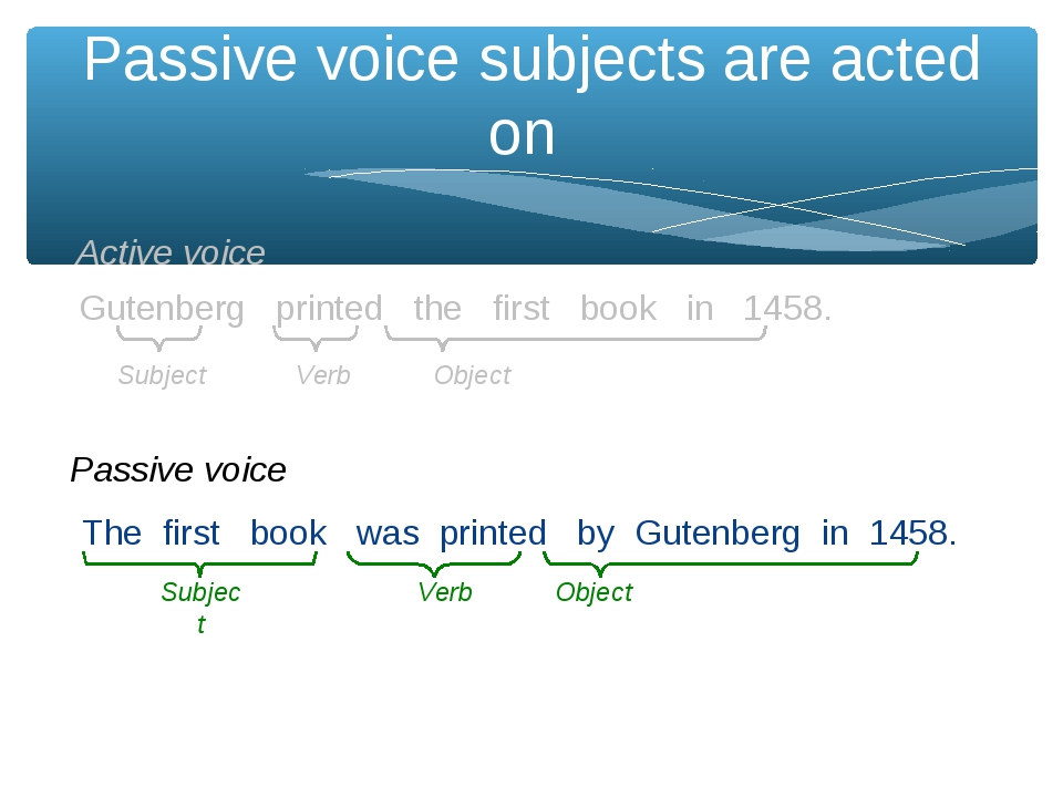 Passive voice subjects are acted on The first book was printed by Gutenberg i...