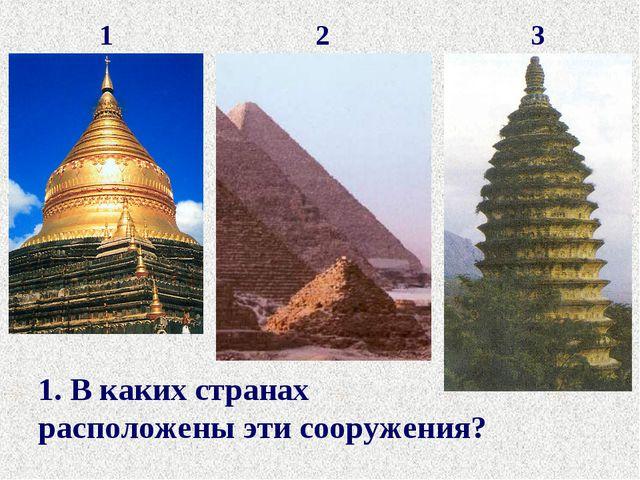 1 2 3 1. В каких странах расположены эти сооружения?
