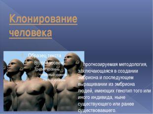 Клонирование человека прогнозируемая методология, заключающаяся в создании эм