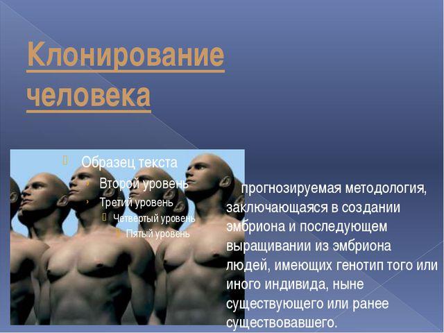 Клонирование человека прогнозируемая методология, заключающаяся в создании эм...