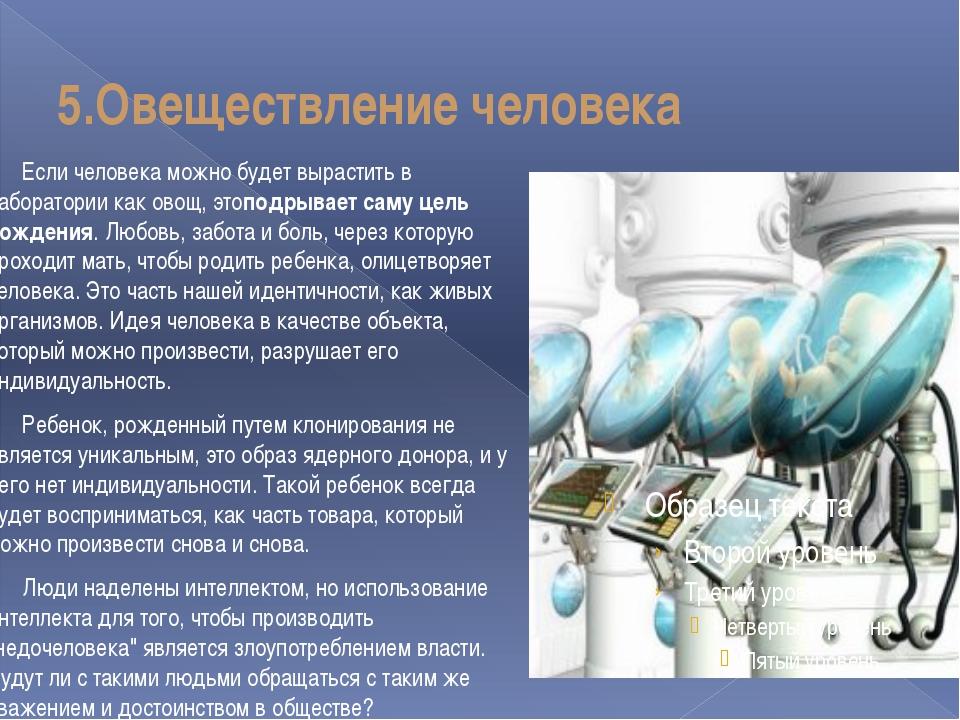 5.Овеществление человека Если человека можно будет вырастить в лаборатории ка...