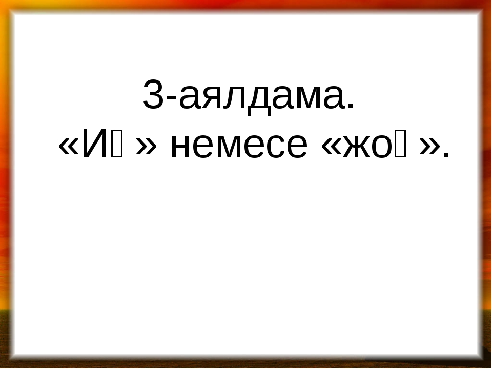 3-аялдама. «Иә» немесе «жоқ».