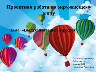 Проектная работа по окружающему миру Тема: «Воздухоплавание. Аэростат» Выполн