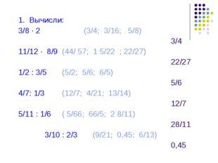 1. Вычисли: 3/8 · 2 (3/4; 3/16; 5/8) 3/4 11/12 · 8/9 (44/ 57; 1 5