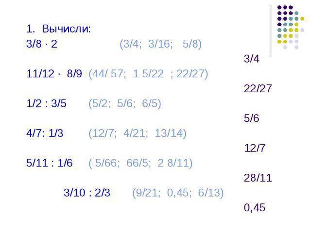 1. Вычисли: 3/8 · 2 (3/4; 3/16; 5/8) 3/4 11/12 · 8/9 (44/ 57; 1 5...