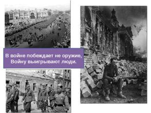 В войне побеждает не оружие, Войну выигрывают люди.