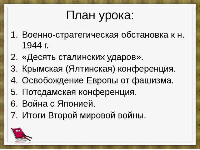План урока: Военно-стратегическая обстановка к н. 1944 г. «Десять сталинских...
