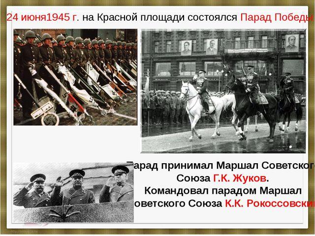 24 июня1945 г. на Красной площади состоялся Парад Победы Парад принимал Марша...