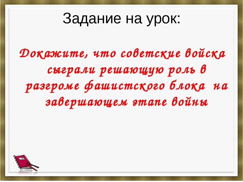 Задание на урок: Докажите, что советские войска сыграли решающую роль в разгр...