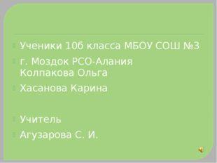 Ученики 10б класса МБОУ СОШ №3 г. Моздок РСО-Алания Колпакова Ольга Хасанова