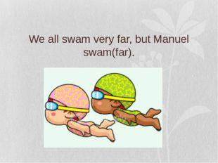We all swam very far, but Manuel swam(far).