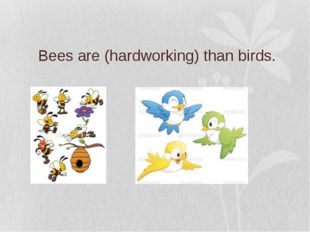 Bees are (hardworking) than birds.