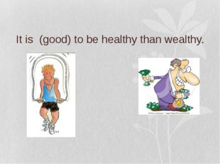 It is (good) to be healthy than wealthy.