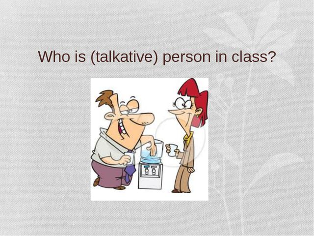 Who is (talkative) person in class?