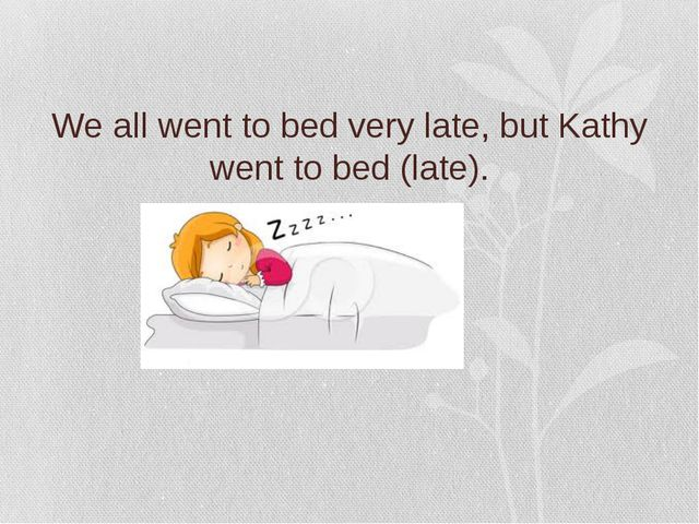 We all went to bed very late, but Kathy went to bed (late).