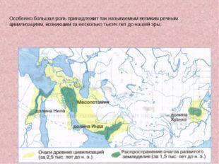 Особенно большая роль принадлежит так называемым великим речным цивилизациям,