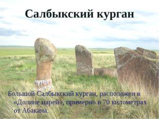 Салбыкский курган Большой Салбыкский курган, расположен в «Долине царей», при