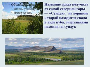 Название гряда получила от самой северной горы — «Сундук» , на вершине которо