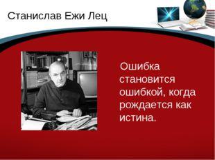Станислав Ежи Лец Ошибка становится ошибкой, когда рождается как истина.