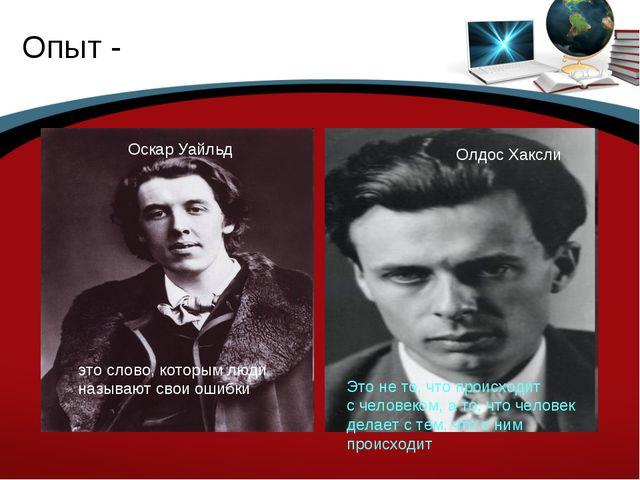 Опыт - Оскар Уайльд это слово, которым люди называют свои ошибки Олдос Хаксли...