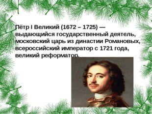 Пётр I Великий (1672 – 1725) — выдающийся государственный деятель, московски