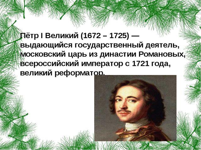 Пётр I Великий (1672 – 1725) — выдающийся государственный деятель, московски...