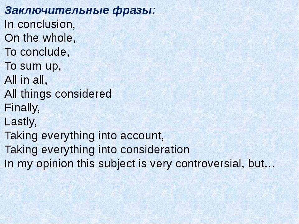 Заключительные фразы: In conclusion, On the whole, To conclude, To sum up, Al...