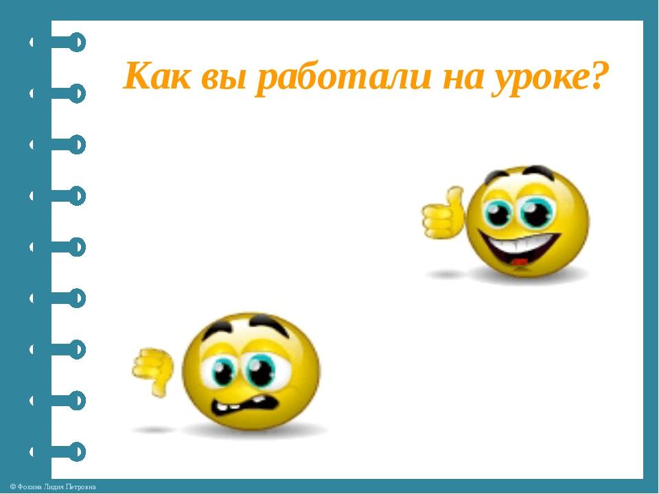 Как вы работали на уроке? © Фокина Лидия Петровна