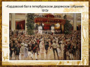 «Кардовский бал в петербуржском дворянском собрании» 1913г