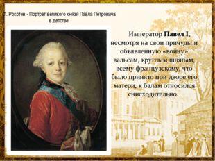 Император Павел I, несмотря на свои причуды и объявленную «войну» вальсам, к