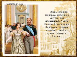 Очень хорошим танцором, особенно в мазурке, был Александр I. А жена Никол