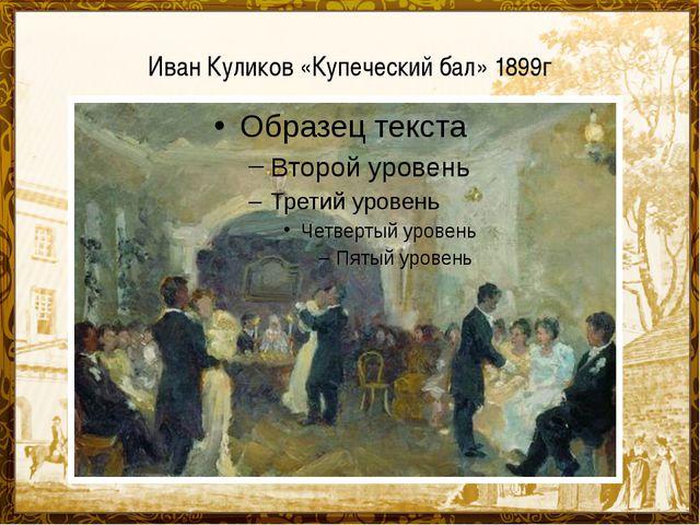 Иван Куликов «Купеческий бал» 1899г