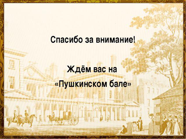 Спасибо за внимание! Ждём вас на «Пушкинском бале»