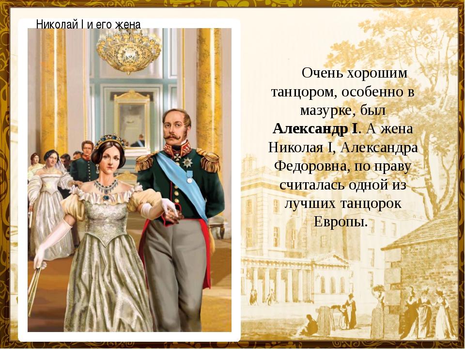 Очень хорошим танцором, особенно в мазурке, был Александр I. А жена Никол...