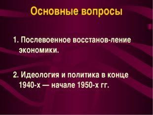 Основные вопросы 1. Послевоенное восстанов-ление экономики. 2. Идеология и по
