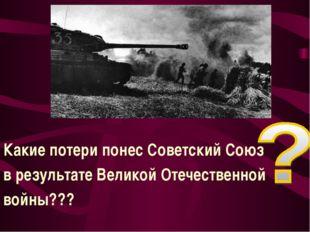 Какие потери понес Советский Союз в результате Великой Отечественной войны???