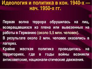 Идеология и политика в кон. 1940-х — нач. 1950-х гг. Первая волна террора обр
