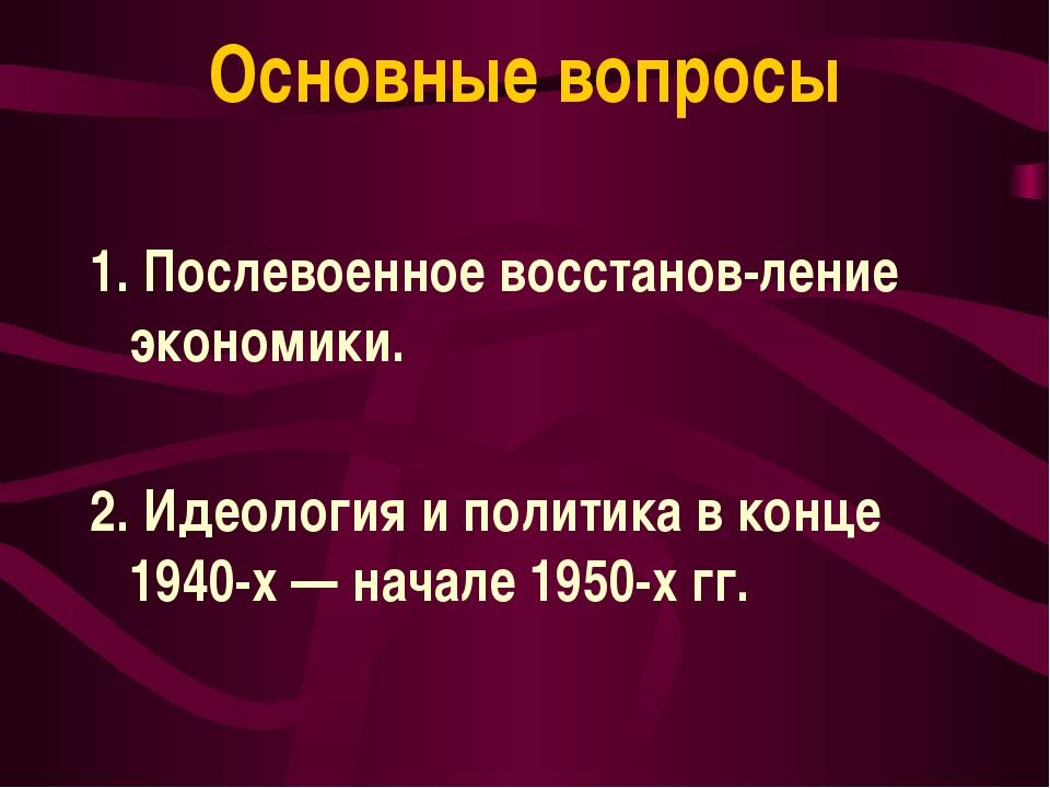 Основные вопросы 1. Послевоенное восстанов-ление экономики. 2. Идеология и по...