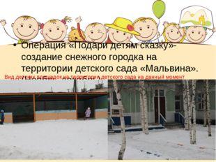 Операция «Подари детям сказку»-создание снежного городка на территории детско