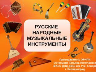 РУССКИЕ НАРОДНЫЕ МУЗЫКАЛЬНЫЕ ИНСТРУМЕНТЫ Преподаватель ОРНПИ Остапцова Татья