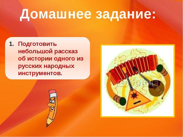 Подготовить небольшой рассказ об истории одного из русских народных инструмен...