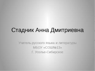 Стадник Анна Дмитриевна Учитель русского языка и литературы МБОУ «СОШ№13» Г.