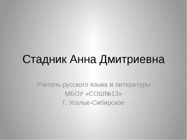 Стадник Анна Дмитриевна Учитель русского языка и литературы МБОУ «СОШ№13» Г....