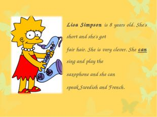Lisa Simpson is 8 years old. She's short and she's got fair hair. She is very